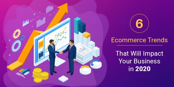 6 Ecommerce Trends That Will Impact Your Business in 2020